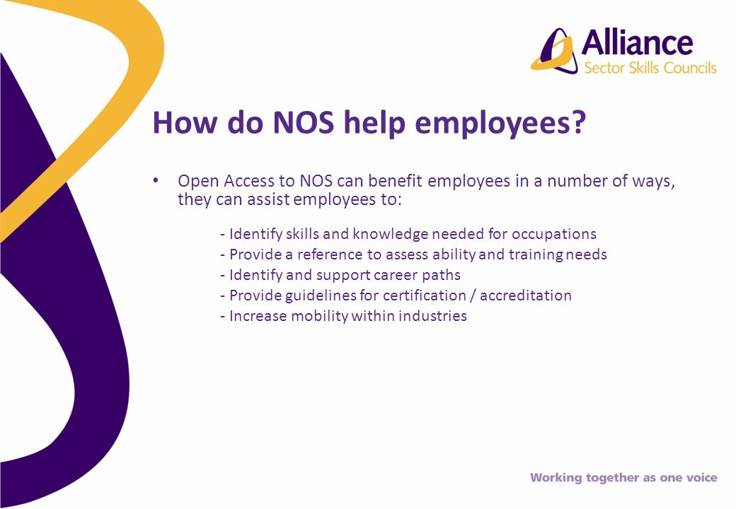 Open Access to NOS can benefit employees in a number of ways, they can assist employees to: - Identify skills and knowledge needed for occupations - Provide a reference to assess ability and training needs - Identify and support career paths - Provide guidelines for certification / accreditation - Increase mobility within industries How do NOS help employees