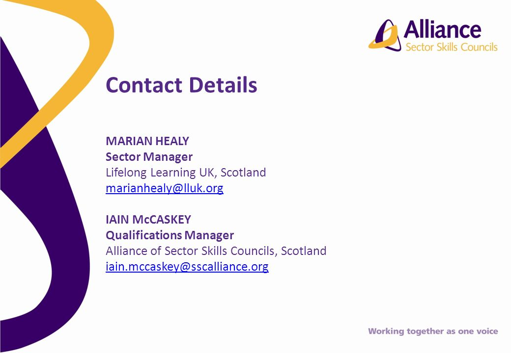 MARIAN HEALY Sector Manager Lifelong Learning UK, Scotland IAIN McCASKEY Qualifications Manager Alliance of Sector Skills Councils, Scotland Contact Details