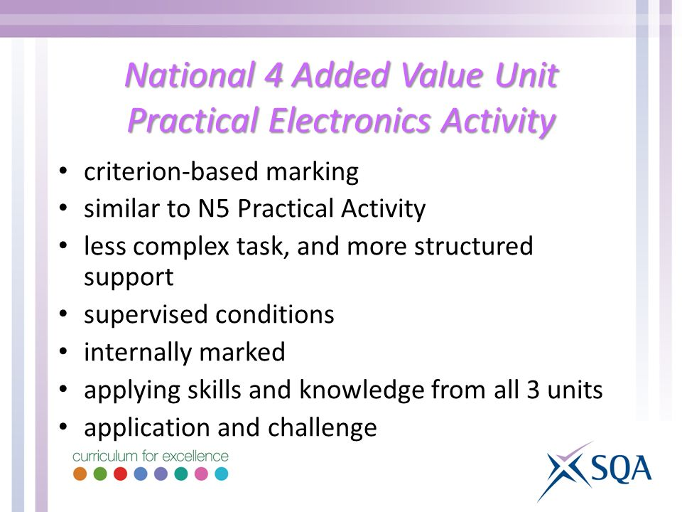National 4 Added Value Unit Practical Electronics Activity criterion-based marking similar to N5 Practical Activity less complex task, and more structured support supervised conditions internally marked applying skills and knowledge from all 3 units application and challenge