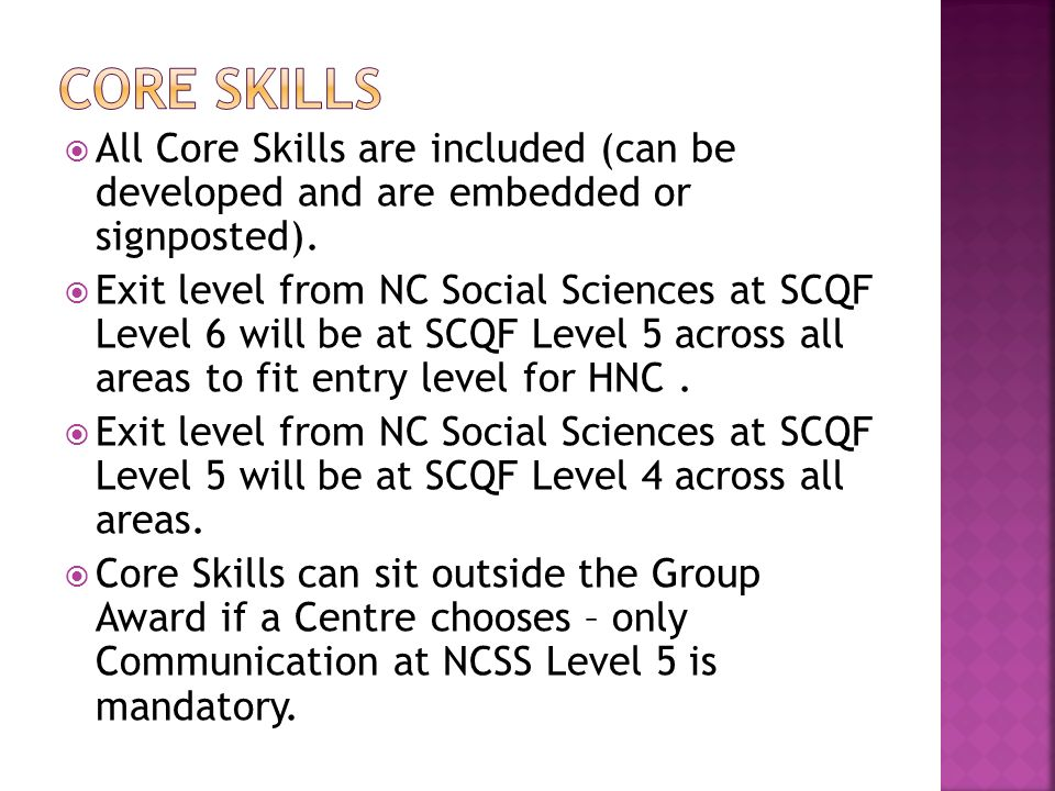 All Core Skills are included (can be developed and are embedded or signposted). Exit level from NC Social Sciences at SCQF Level 6 will be at SCQF Lev