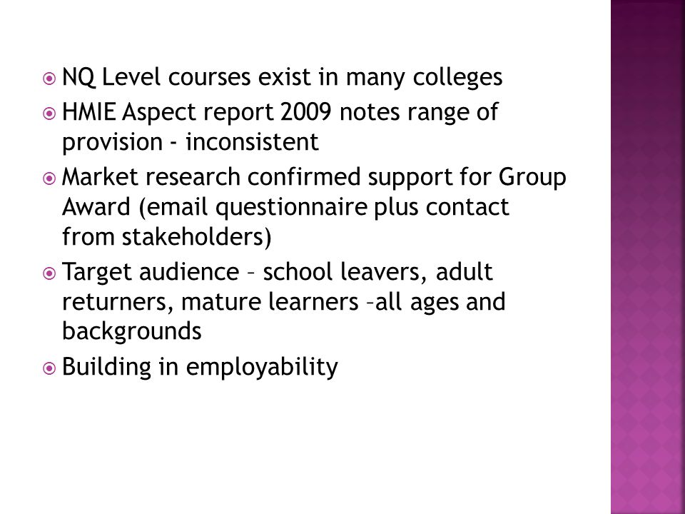 NQ Level courses exist in many colleges HMIE Aspect report 2009 notes range of provision - inconsistent Market research confirmed support for Group Aw
