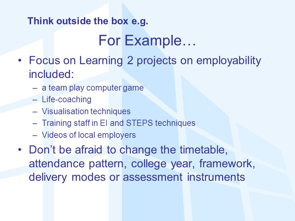 For Example… Focus on Learning 2 projects on employability included: –a team play computer game –Life-coaching –Visualisation techniques –Training staff in EI and STEPS techniques –Videos of local employers Dont be afraid to change the timetable, attendance pattern, college year, framework, delivery modes or assessment instruments Think outside the box e.g.
