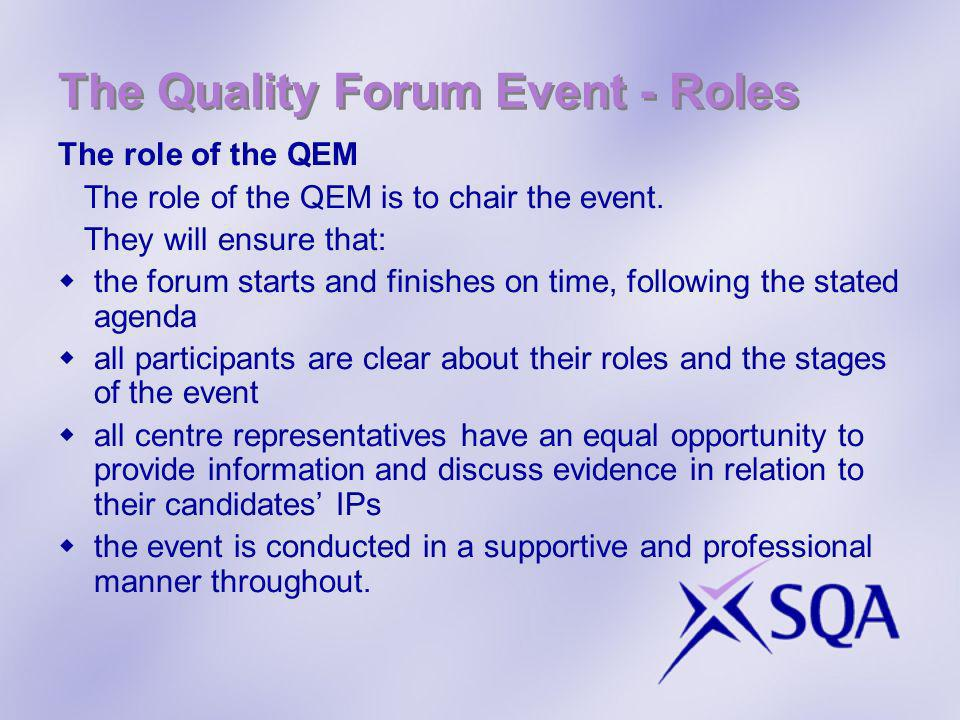 The Quality Forum Event - Roles The role of the QEM The role of the QEM is to chair the event. They will ensure that: the forum starts and finishes on