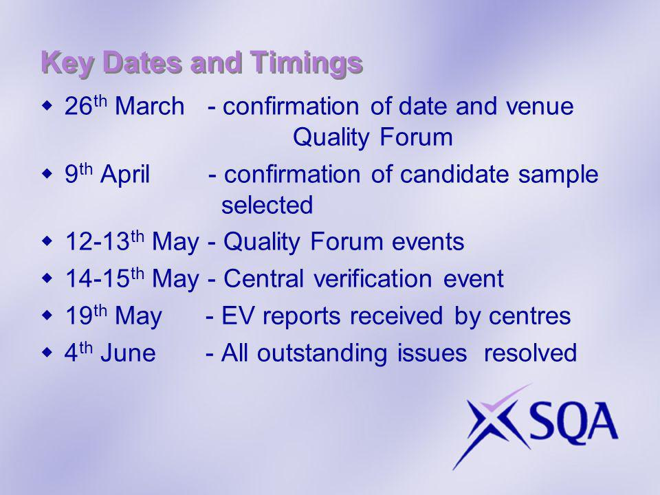 Key Dates and Timings 26 th March - confirmation of date and venue Quality Forum 9 th April - confirmation of candidate sample selected th May - Quality Forum events th May - Central verification event 19 th May - EV reports received by centres 4 th June - All outstanding issues resolved