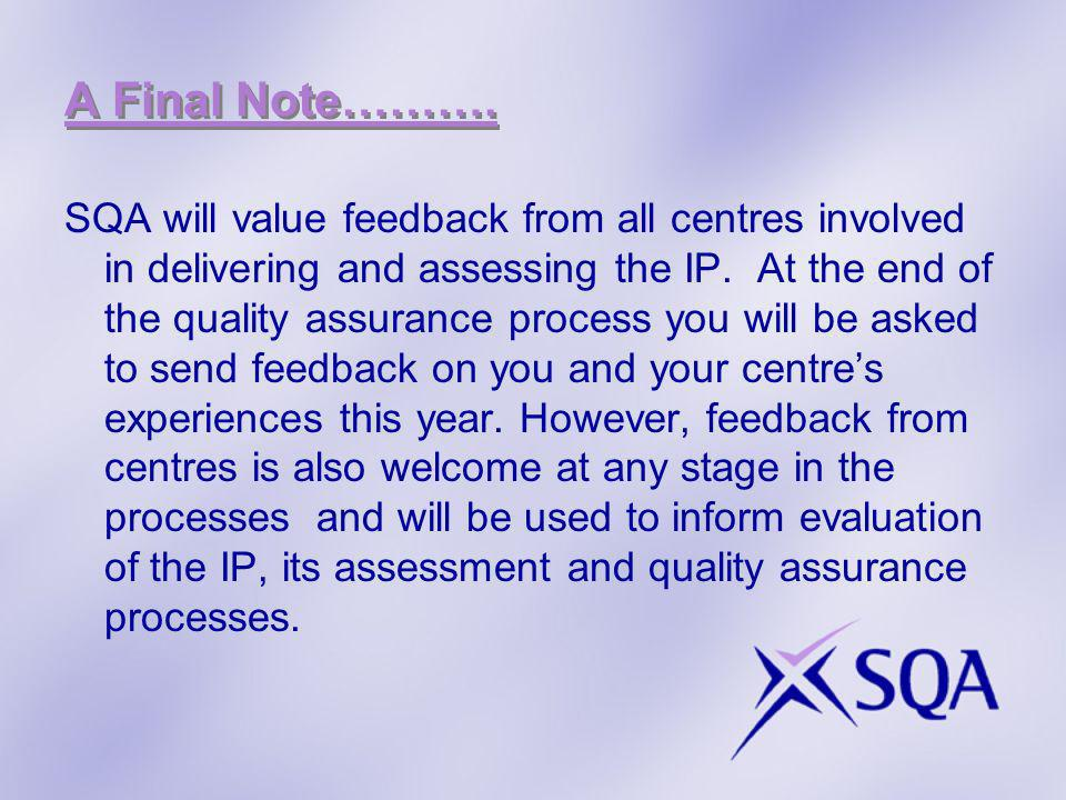 A Final Note………. SQA will value feedback from all centres involved in delivering and assessing the IP. At the end of the quality assurance process you