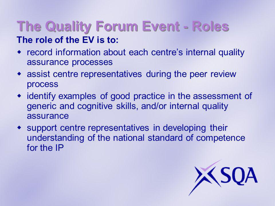 The Quality Forum Event - Roles The role of the EV is to: record information about each centres internal quality assurance processes assist centre rep