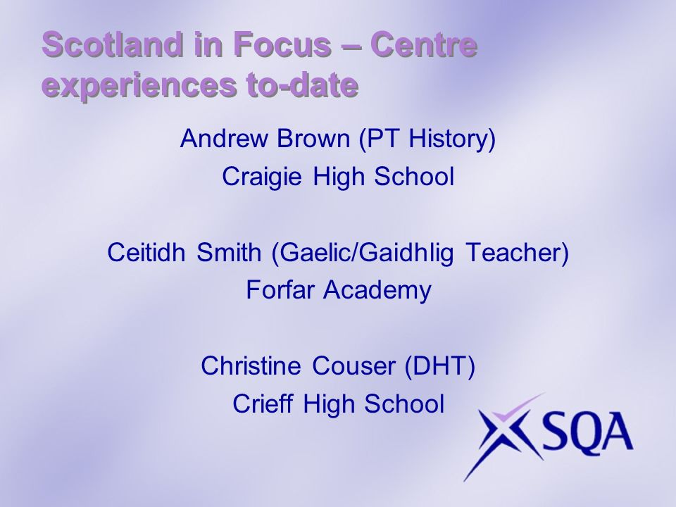 Scotland in Focus – Centre experiences to-date Andrew Brown (PT History) Craigie High School Ceitidh Smith (Gaelic/Gaidhlig Teacher) Forfar Academy Christine Couser (DHT) Crieff High School