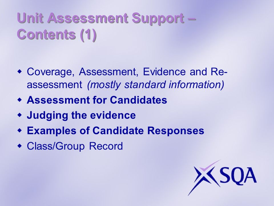 Unit Assessment Support – Contents (1) Coverage, Assessment, Evidence and Re- assessment (mostly standard information) Assessment for Candidates Judging the evidence Examples of Candidate Responses Class/Group Record