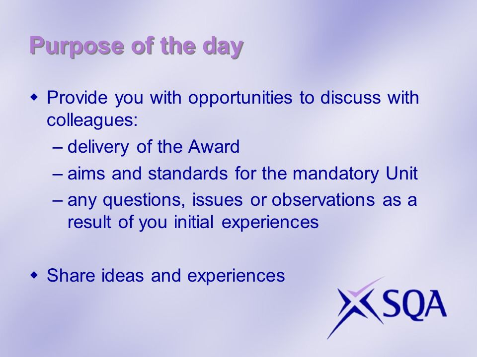 Purpose of the day Provide you with opportunities to discuss with colleagues: –delivery of the Award –aims and standards for the mandatory Unit –any q