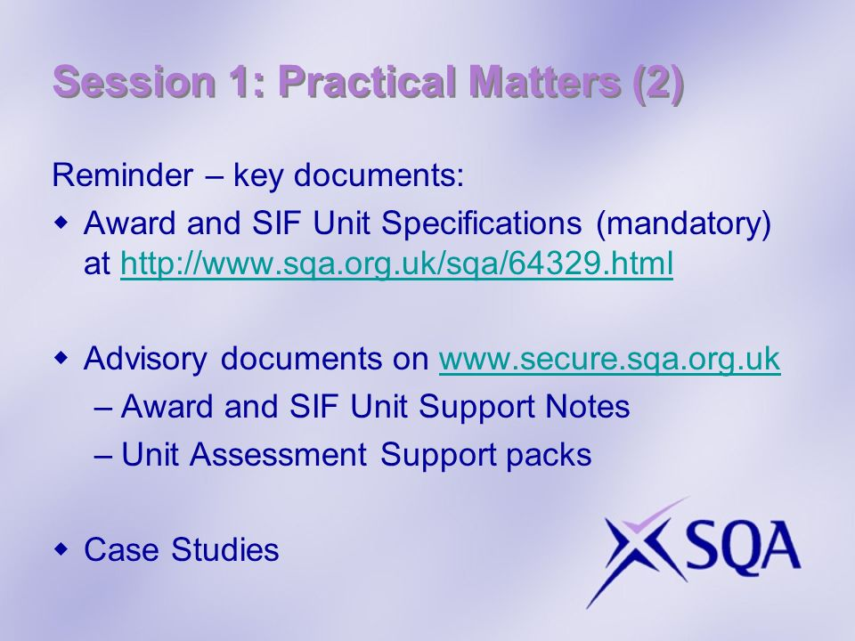 Session 1: Practical Matters (2) Reminder – key documents: Award and SIF Unit Specifications (mandatory) at   Advisory documents on   –Award and SIF Unit Support Notes –Unit Assessment Support packs Case Studies