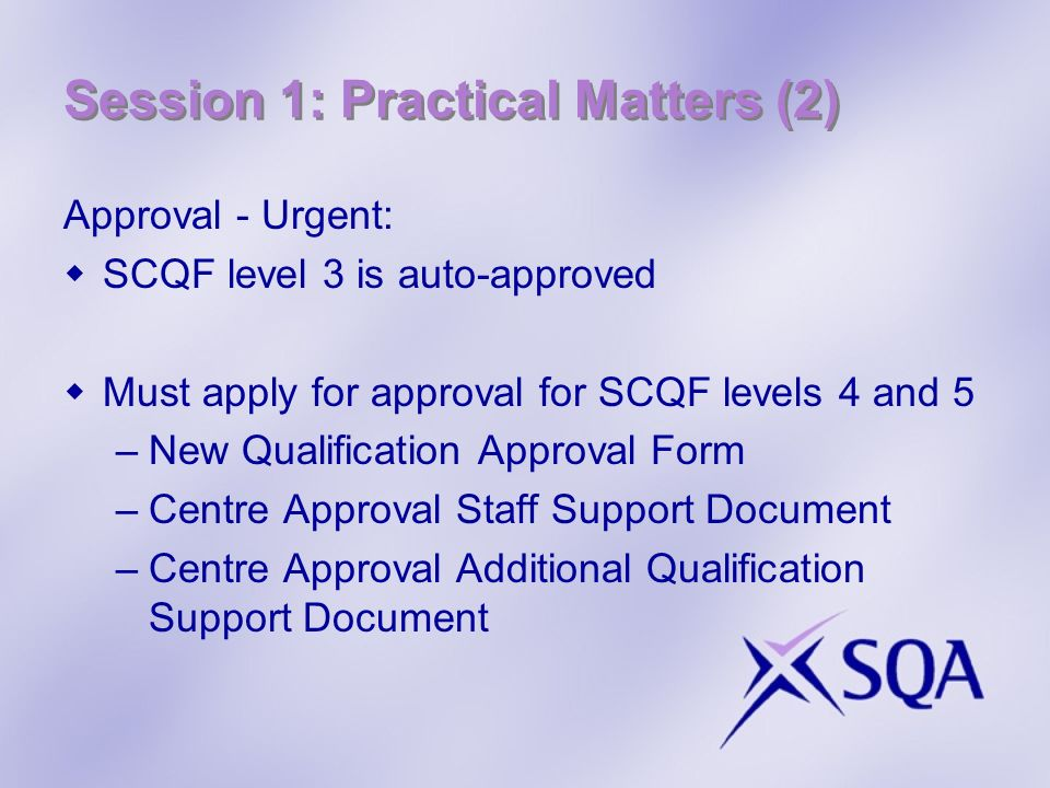Session 1: Practical Matters (2) Approval - Urgent: SCQF level 3 is auto-approved Must apply for approval for SCQF levels 4 and 5 –New Qualification Approval Form –Centre Approval Staff Support Document –Centre Approval Additional Qualification Support Document