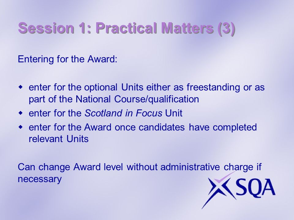 Session 1: Practical Matters (3) Entering for the Award: enter for the optional Units either as freestanding or as part of the National Course/qualifi