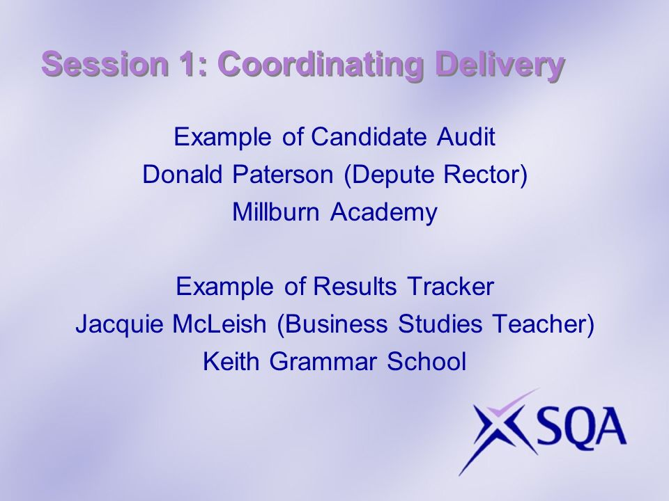 Session 1: Coordinating Delivery Example of Candidate Audit Donald Paterson (Depute Rector) Millburn Academy Example of Results Tracker Jacquie McLeish (Business Studies Teacher) Keith Grammar School