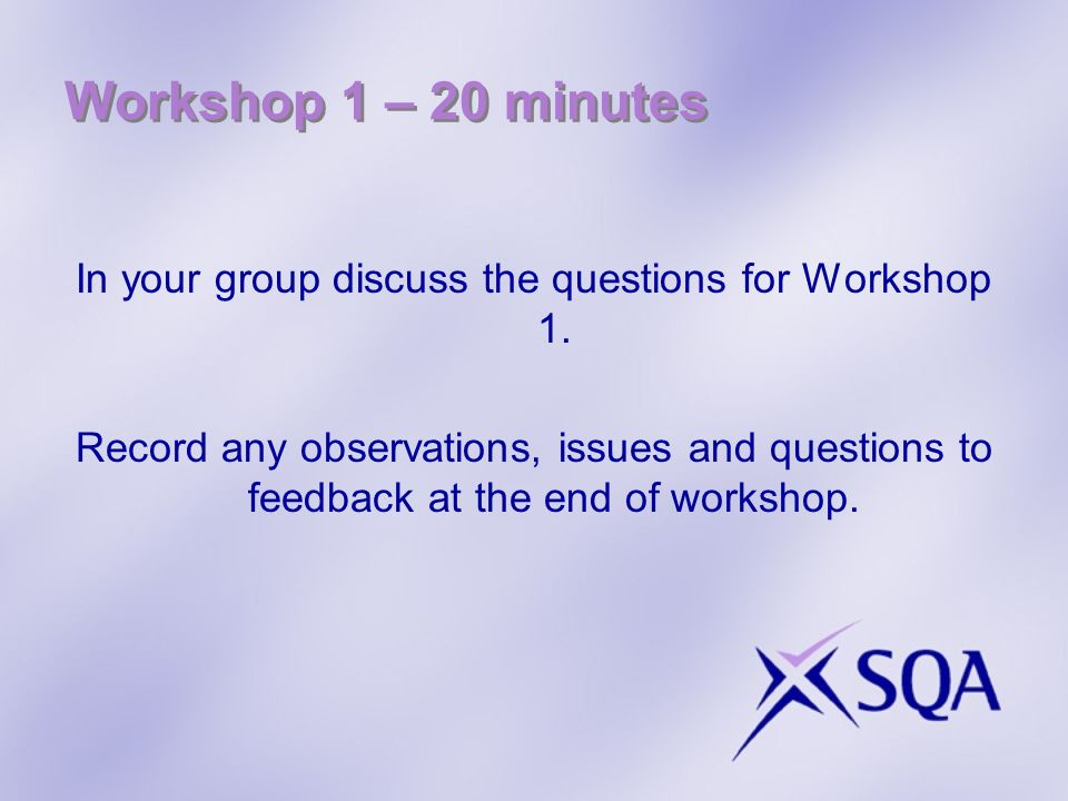 Workshop 1 – 20 minutes In your group discuss the questions for Workshop 1. Record any observations, issues and questions to feedback at the end of wo