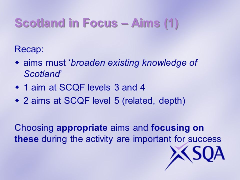 Scotland in Focus – Aims (1) Recap: aims must broaden existing knowledge of Scotland 1 aim at SCQF levels 3 and 4 2 aims at SCQF level 5 (related, dep