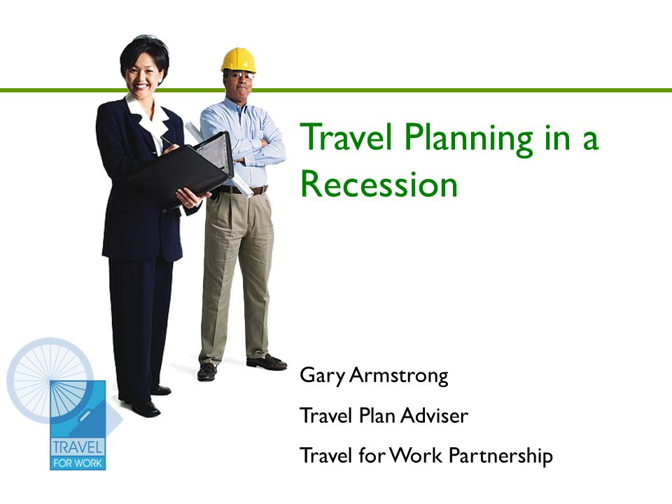Travel Planning in a Recession Gary Armstrong Travel Plan Adviser Travel for Work Partnership