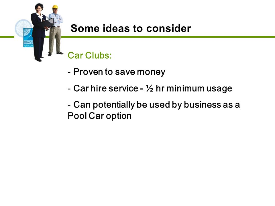 Car Clubs: - Proven to save money - Car hire service - ½ hr minimum usage - Can potentially be used by business as a Pool Car option Some ideas to consider