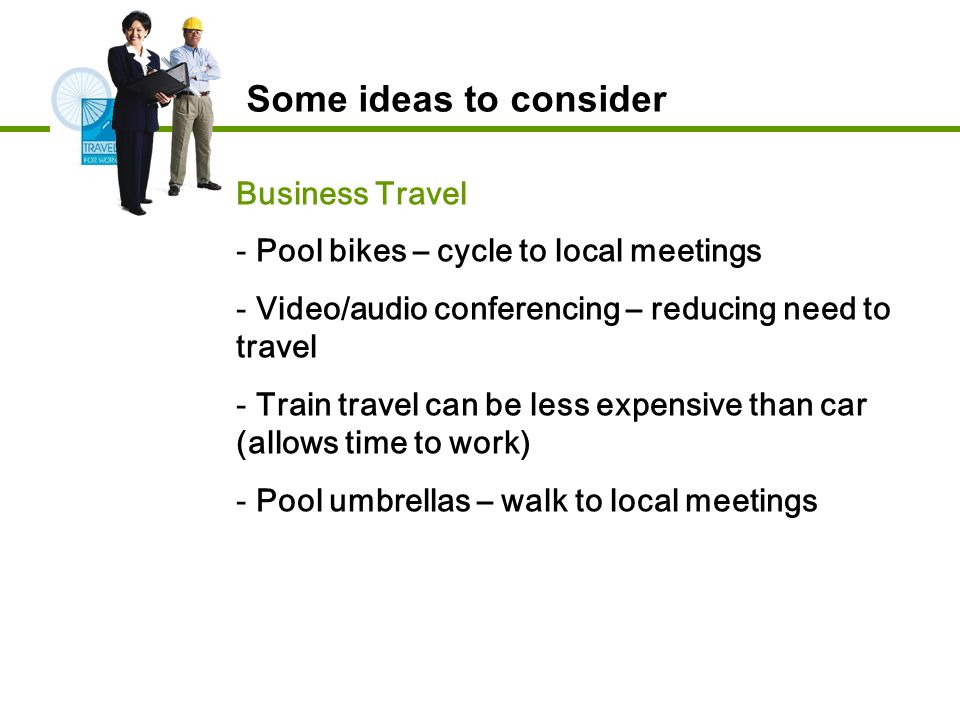 Business Travel - Pool bikes – cycle to local meetings - Video/audio conferencing – reducing need to travel - Train travel can be less expensive than car (allows time to work) - Pool umbrellas – walk to local meetings Some ideas to consider