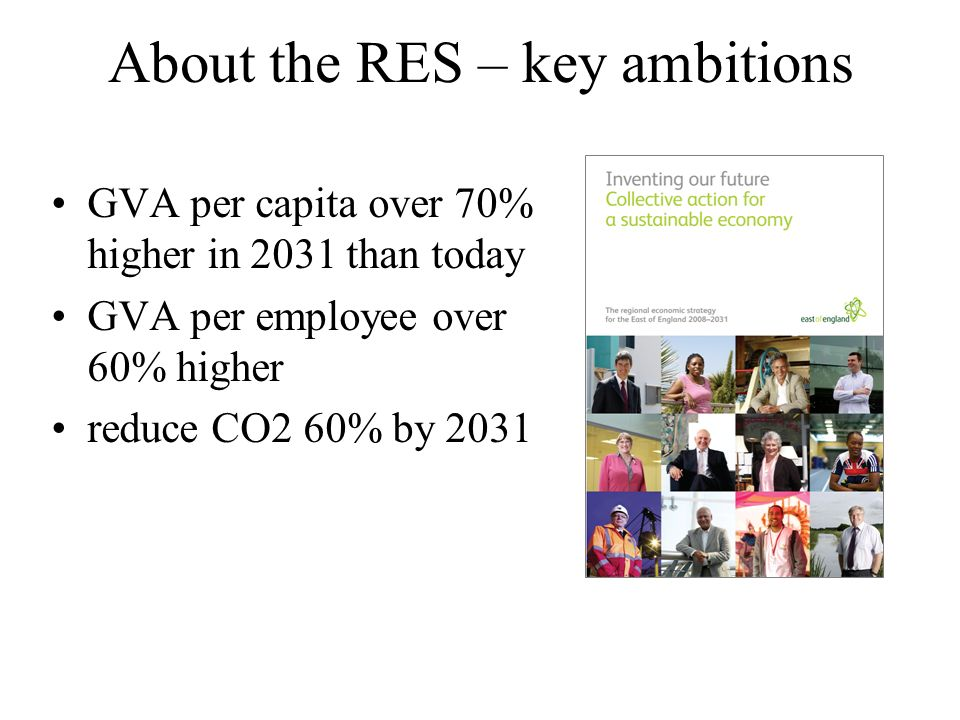 About the RES – key ambitions GVA per capita over 70% higher in 2031 than today GVA per employee over 60% higher reduce CO2 60% by 2031
