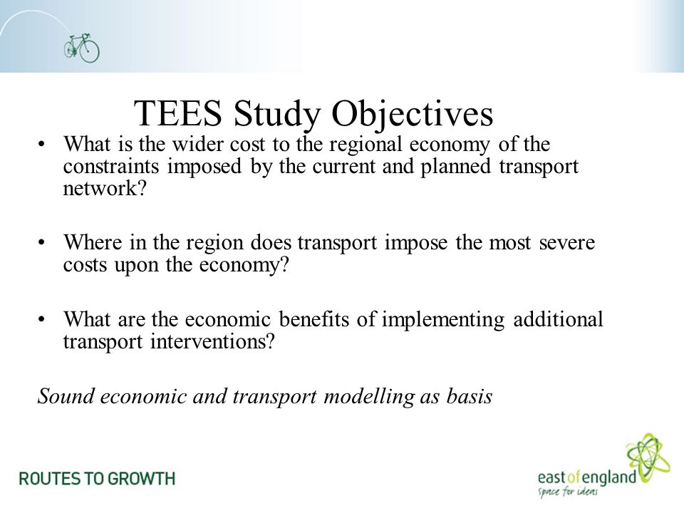 TEES Study Objectives What is the wider cost to the regional economy of the constraints imposed by the current and planned transport network.
