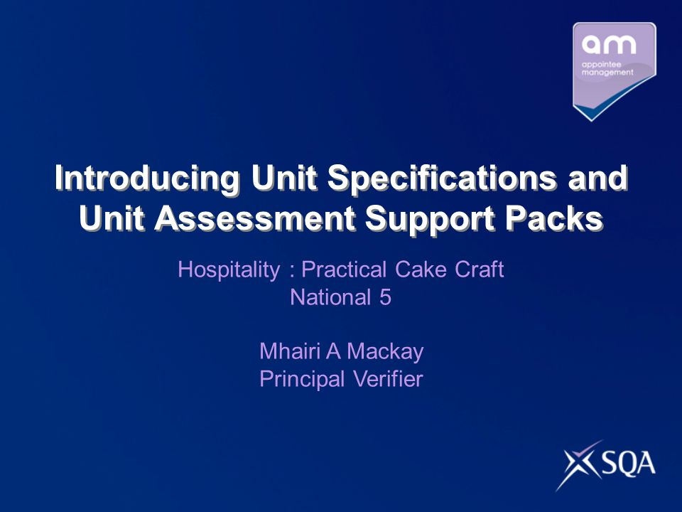 Introducing Unit Specifications and Unit Assessment Support Packs Hospitality : Practical Cake Craft National 5 Mhairi A Mackay Principal Verifier