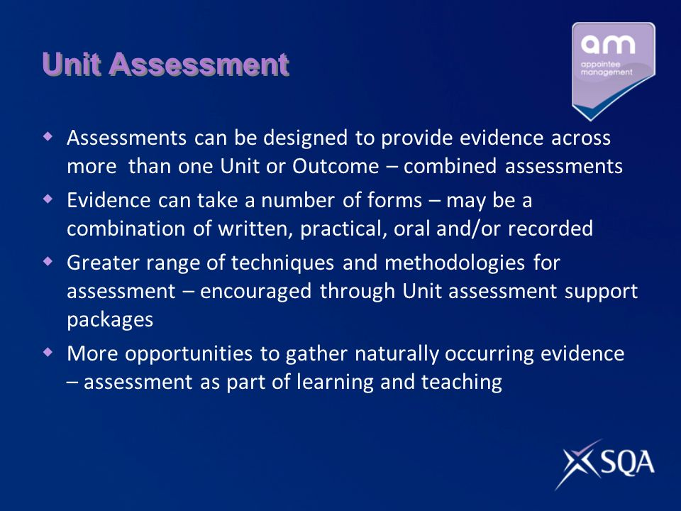 Unit Assessment Assessments can be designed to provide evidence across more than one Unit or Outcome – combined assessments Evidence can take a number
