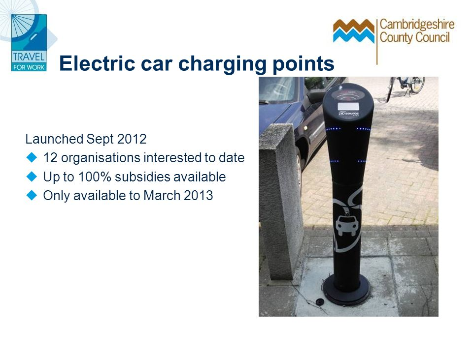 Electric car charging points Launched Sept 2012 12 organisations interested to date Up to 100% subsidies available Only available to March 2013