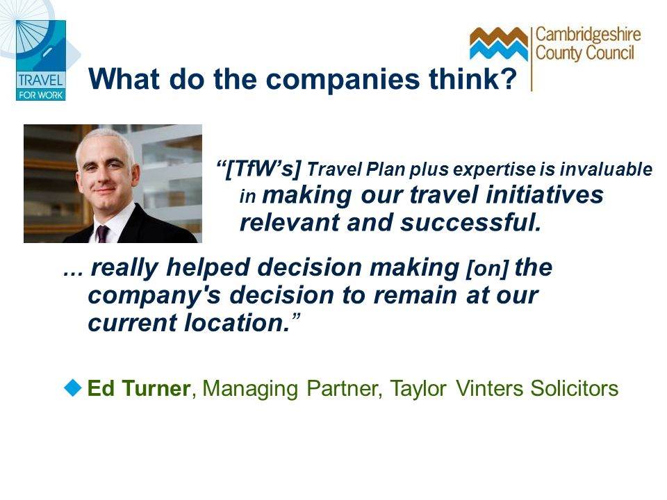 What do the companies think? [TfWs] Travel Plan plus expertise is invaluable in making our travel initiatives relevant and successful. … really helped