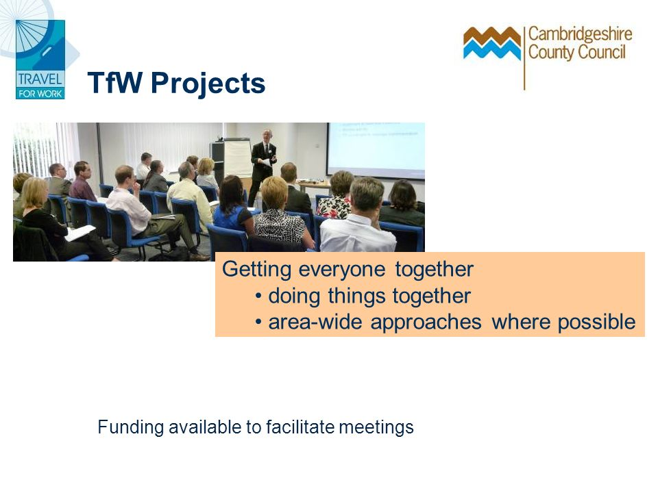 Getting everyone together doing things together area-wide approaches where possible TfW Projects Funding available to facilitate meetings