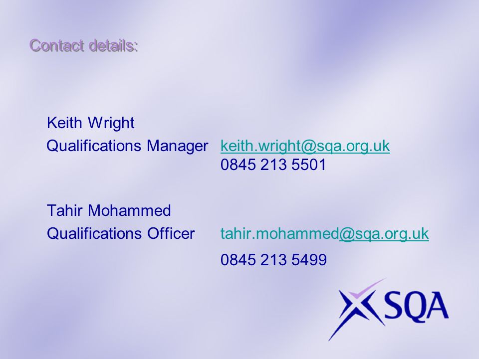Contact details: Keith Wright Qualifications Managerkeith.wright@sqa.org.uk 0845 213 5501keith.wright@sqa.org.uk Tahir Mohammed Qualifications Officer tahir.mohammed@sqa.org.uk@sqa.org.uk 0845 213 5499