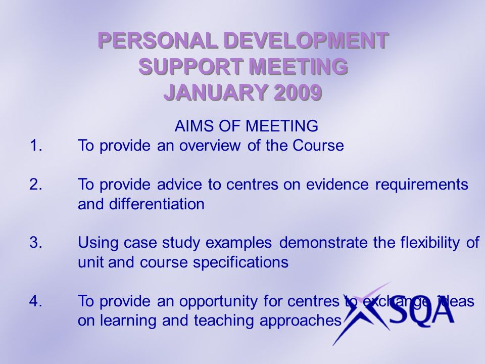 PERSONAL DEVELOPMENT SUPPORT MEETING JANUARY 2009 AIMS OF MEETING 1.To provide an overview of the Course 2.To provide advice to centres on evidence requirements and differentiation 3.Using case study examples demonstrate the flexibility of unit and course specifications 4.To provide an opportunity for centres to exchange ideas on learning and teaching approaches