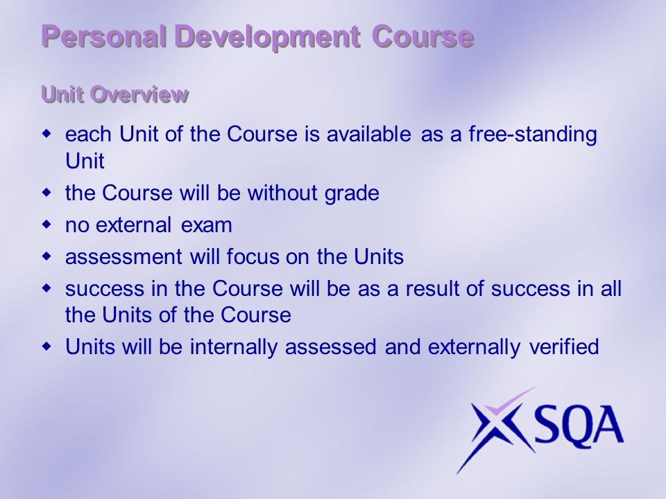 Personal Development Course Unit Overview each Unit of the Course is available as a free-standing Unit the Course will be without grade no external exam assessment will focus on the Units success in the Course will be as a result of success in all the Units of the Course Units will be internally assessed and externally verified