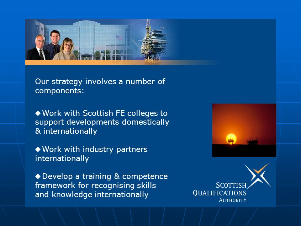 Our strategy involves a number of components: Work with Scottish FE colleges to support developments domestically & internationally Work with industry partners internationally Develop a training & competence framework for recognising skills and knowledge internationally