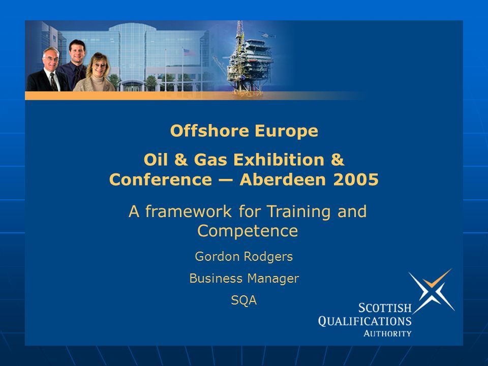 Offshore Europe Oil & Gas Exhibition & Conference Aberdeen 2005 Gordon Rodgers Business Manager SQA A framework for Training and Competence