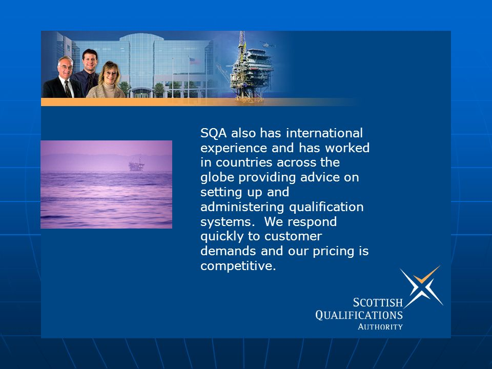SQA also has international experience and has worked in countries across the globe providing advice on setting up and administering qualification systems.