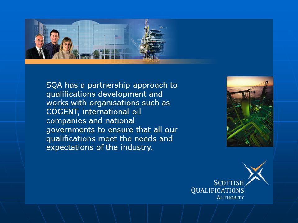 SQA has a partnership approach to qualifications development and works with organisations such as COGENT, international oil companies and national governments to ensure that all our qualifications meet the needs and expectations of the industry.