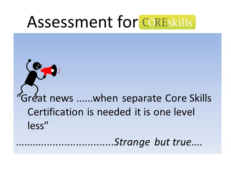 Assessment for Great news......when separate Core Skills Certification is needed it is one level less..................................Strange but tru