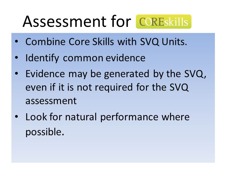 Assessment for Combine Core Skills with SVQ Units. Identify common evidence Evidence may be generated by the SVQ, even if it is not required for the S