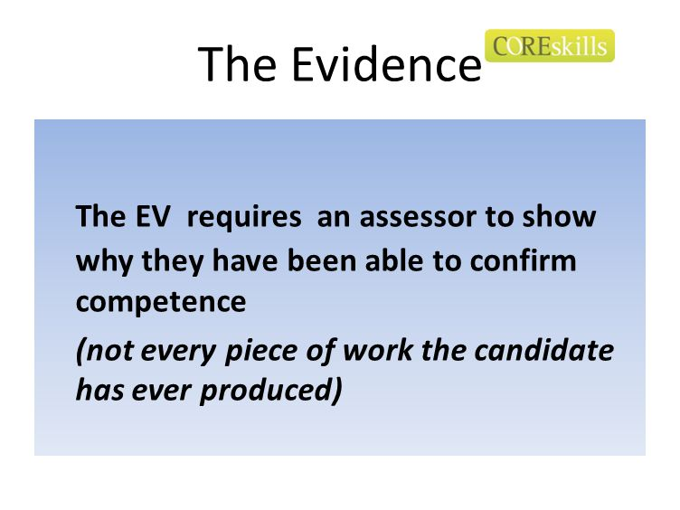 The Evidence The EV requires an assessor to show why they have been able to confirm competence (not every piece of work the candidate has ever produce