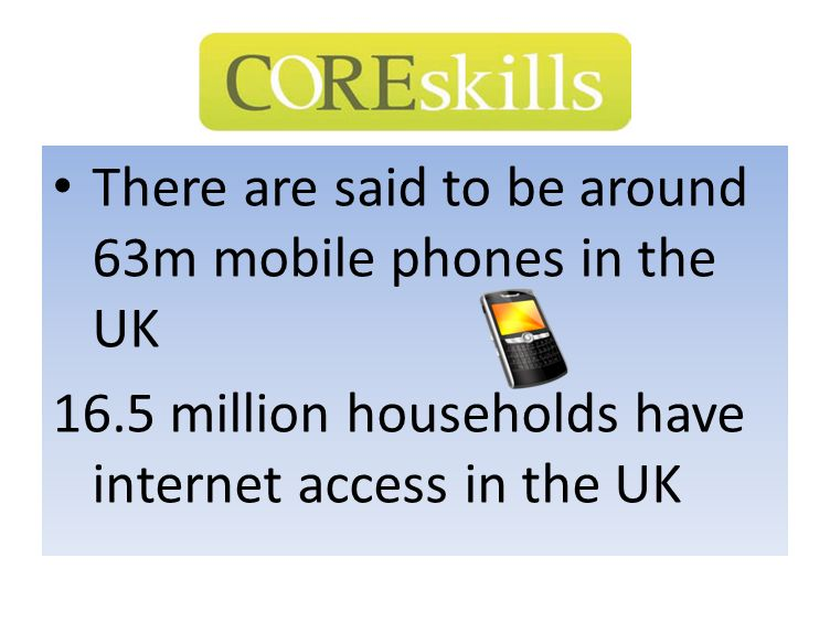 There are said to be around 63m mobile phones in the UK 16.5 million households have internet access in the UK