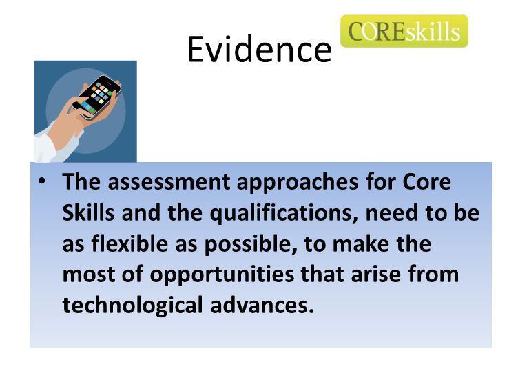 Evidence The assessment approaches for Core Skills and the qualifications, need to be as flexible as possible, to make the most of opportunities that