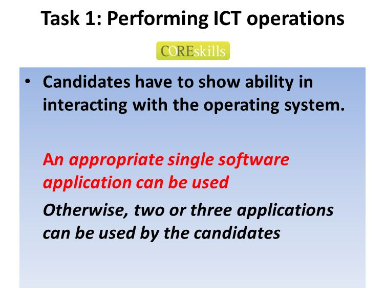 Task 1: Performing ICT operations Candidates have to show ability in interacting with the operating system. An appropriate single software application