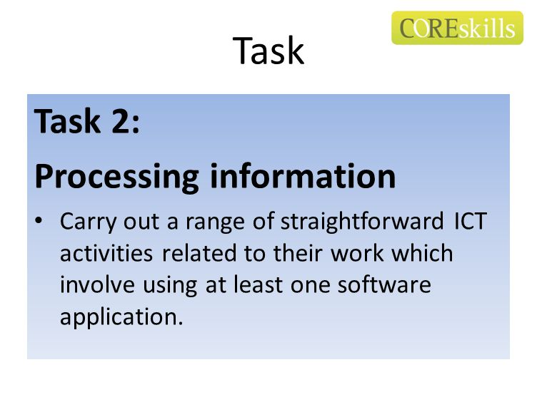 Task Task 2: Processing information Carry out a range of straightforward ICT activities related to their work which involve using at least one softwar