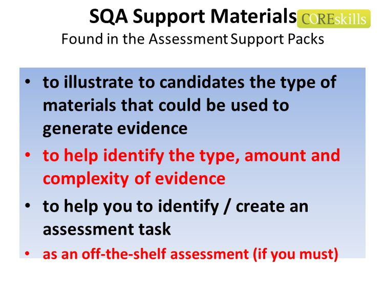 SQA Support Materials Found in the Assessment Support Packs to illustrate to candidates the type of materials that could be used to generate evidence