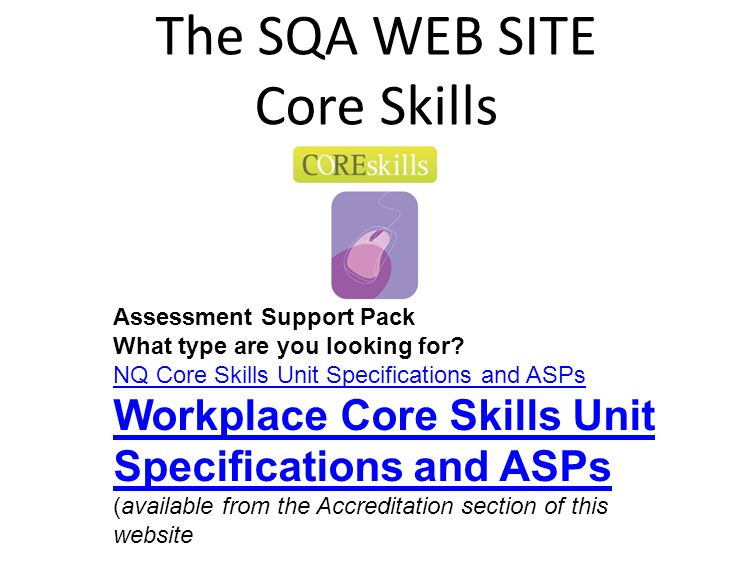 The SQA WEB SITE Core Skills Assessment Support Pack What type are you looking for? NQ Core Skills Unit Specifications and ASPs Workplace Core Skills
