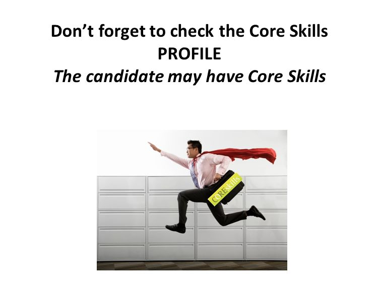 Dont forget to check the Core Skills PROFILE The candidate may have Core Skills