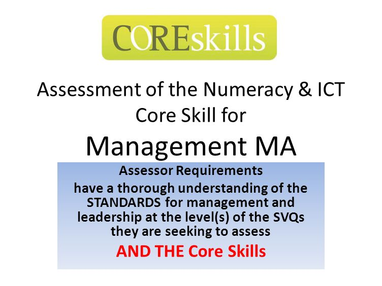 Assessment of the Numeracy & ICT Core Skill for Management MA Assessor Requirements have a thorough understanding of the STANDARDS for management and