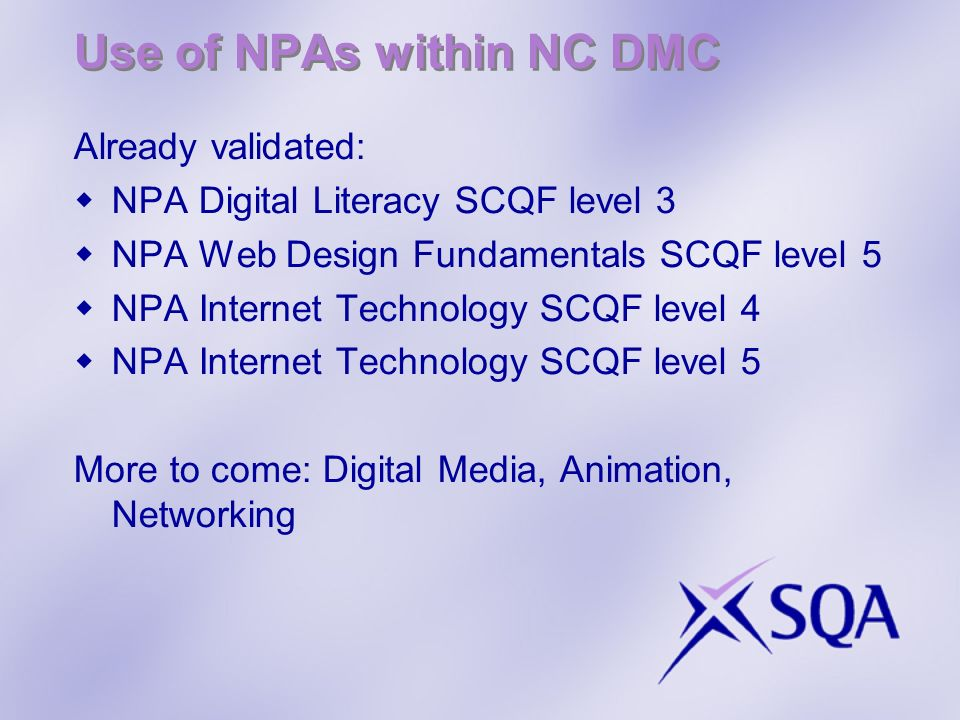 Use of NPAs within NC DMC Already validated: NPA Digital Literacy SCQF level 3 NPA Web Design Fundamentals SCQF level 5 NPA Internet Technology SCQF level 4 NPA Internet Technology SCQF level 5 More to come: Digital Media, Animation, Networking