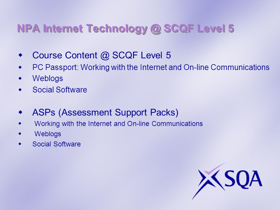 Course Content @ SCQF Level 5 PC Passport: Working with the Internet and On-line Communications Weblogs Social Software ASPs (Assessment Support Packs) Working with the Internet and On-line Communications Weblogs Social Software NPA Internet Technology @ SCQF Level 5