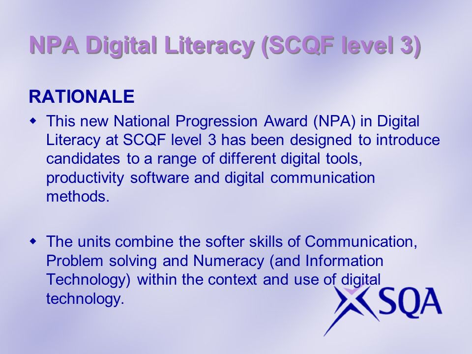 NPA Digital Literacy (SCQF level 3) RATIONALE This new National Progression Award (NPA) in Digital Literacy at SCQF level 3 has been designed to introduce candidates to a range of different digital tools, productivity software and digital communication methods.